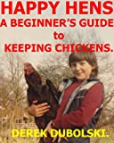 Happy Hens: A Beginner's Guide to Keeping Chickens.