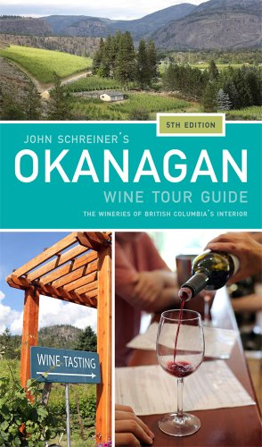 John Schreiner's Okanagan Wine Tour Guide: Wineries from British Columbia's Interior