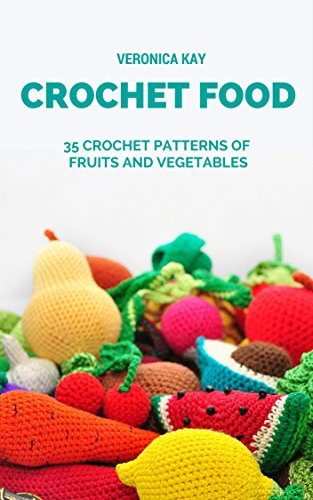 Crochet Food. 35 Crochet Patterns of Fruits and Vegetables
