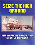 img - for Seize the High Ground: The Army in Space and Missile Defense - NIKE-ZEUS, Safeguard, Ballistic Missile Defense, Sentry, Strategic Defense Initiative, Anti-satellite, Laser, Space Shuttle book / textbook / text book