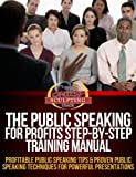 Public Speaking For Profits Step-By-Step Training Manual - Profitable Public Speaking Tips & Proven Public Speaking Techniques For Powerful Presentations