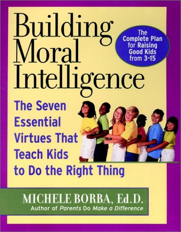 Building Moral Intelligence: The Seven Essential Virtues that Teach Kids to Do the Right Thing, Borba, Michele
