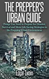 The Preppers Urban Guide: Things You Need to Prepare for Disaster in An Urban Environment and More Life Saving Survival Strategies (preppers blueprint, preppers handbook, preppers guide, urban...)