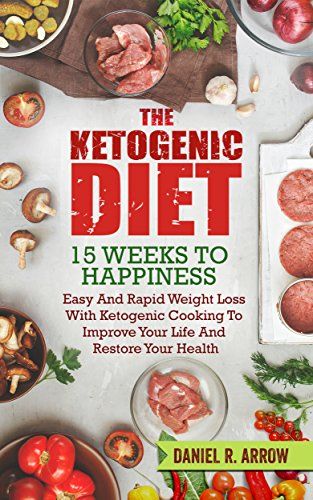 Ketogenic Diet: 15 Weeks To Happiness, Easy And Rapid Weight Loss