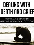 img - for Dealing with Death and Grief: The Ultimate Guide When Grieving the Loss of a Loved One (grieving mindfully, grieving the loss of a child, grieving a suicide, grieving the loss of a mother, mourning) book / textbook / text book