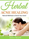 Herbal Acne Healing: Natural Methods to Vanish Your Acne!