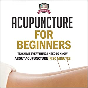 Acupuncture for Beginners: Teach Me Everything I Need to Know About Acupuncture in 30 Minutes Audiobook