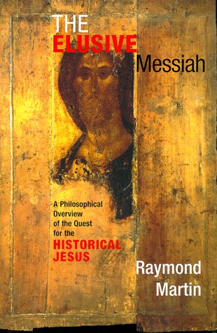 The Elusive Messiah: A Philosophical Overview of the Quest for the Historical Jesus, Raymond Martin