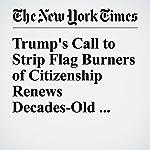Trump's Call to Strip Flag Burners of Citizenship Renews Decades-Old Debate | Charlie Savage