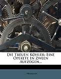 Die Treuen Köhler: Eine Operete In Zween Aufzügen... (German Edition) (1271476789) by Hermann, ...