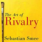 The Art of Rivalry: Four Friendships, Betrayals, and Breakthroughs in Modern Art | Sebastian Smee
