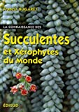 echange, troc Francis Bugaret, Martine Bugaret, Collectif - La Connaissance des Succulentes  et des Xérophytes du Monde : Origine, Habitat, Description, Adaptation au milieu environnant,