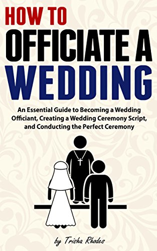 Officiating a Wedding: An Essential Guide to Becoming a Wedding Officiant, Creating a Wedding Ceremony Script, and Conducting the Perfect Ceremony