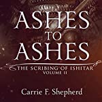 Ashes to Ashes: The Scribing of Ishitar, Book 2 | Carrie F. Shepherd