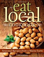 The Eat Local Cookbook: Seasonal Recipes from a Maine Farm Front Cover
