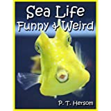 Sea Life Funny & Weird Marine Animals - Learn with Amazing Photos and Facts About Ocean Marine Sea Animals. (Funny & Weird Animals Series Book 1) ~ P. T. Hersom