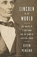 Lincoln in the World: The Making of a Statesman and the Dawn of American Power