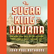 The Sugar King of Havana: The Rise and Fall of Julio Lobo, Cuba's Last Tycoon | [John Paul Rathbone]