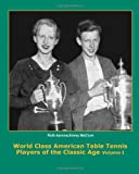 World Class American Table Tennis Players of the Classic Age (A Complete History of the Classic Age of American Table Tennis) Dean Robert Johnson