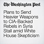 Plans to Send Heavier Weapons to CIA-Backed Rebels in Syria Stall amid White House Skepticism | Greg Miller,Adam Entous