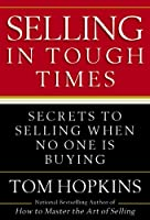 Selling in Tough Times: Secrets to Selling When No One Is Buying
