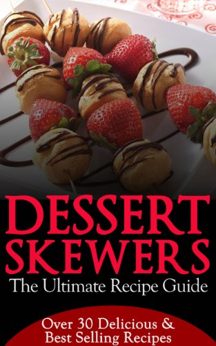 Free Kindle Book : Dessert Skewers - The Ultimate Recipe Guide