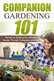 Companion Gardening 101: Secrets on Building the Ultimate Garden Through Companion Planting (Companion Gardening, Urban Gardening, Vertical Gardening, ... Love Tomatoes, Successful Gardening)