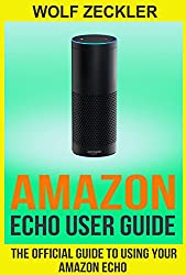 AMAZON ECHO USER GUIDE- The Official User Guide For Using Your Amazon Echo ( technology mobile communication kindle alexa computer hardware) (Amazon Echo ... & Technology Ebooks Hardware & DYI)