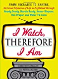 I Watch, Therefore I Am: From Socrates to Sartre, the Great Mysteries of Life as Explained Through Howdy Doody, Marcia Brady, Homer Simpson, Don Draper, and other TV Icons (1440512418) by Bergman, Gregory