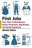 First Jobs: True Tales of Bad Bosses, Quirky Coworkers, Big Breaks, and Small Paychecks (Picador True Tales)