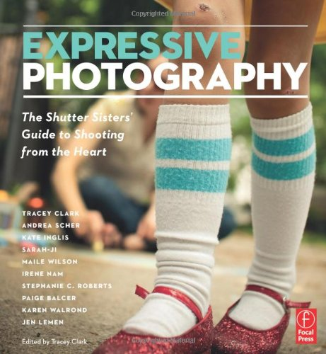Expressive Photography: The Shutter Sisters' Guide to Shooting from the Heart