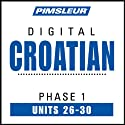 Croatian Phase 1, Unit 26-30: Learn to Speak and Understand Croatian with Pimsleur Language Programs  by Pimsleur