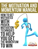 The Motivation and Momentum Manual - Dont Just Get Get Motivated Learn How To Stay Motivated