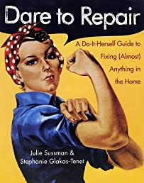 Dare to Repair : A Do-it-Herself Guide to Fixing (Almost) Anything in the Home