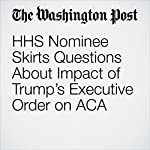 HHS Nominee Skirts Questions About Impact of Trump's Executive Order on ACA | Amy Goldstein,Juliet Eilperin