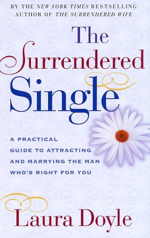 The Surrendered Single: A Practical Guide to Attracting and Marrying the Man Who's Right for You