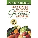 Successful Indoor Organic Vegetable Gardening Manualby Anthony Higgins