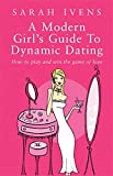 Sarah Ivens A Modern Girl's Guide to Dynamic Dating: How to Play and Win the Game of Love