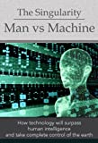 The Singularity: Man vs Machine - How Technology Will Surpass Human Intelligence and Take Complete Control (Deep Thoughts)...