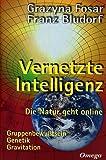 Vernetzte Intelligenz: Die Natur geht online - Gruppenbewußtsein, Genetik, Gravitation - Grazyna Fosar, Franz Bludorf