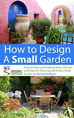How to Design a Small Garden - Step-by-Step Landscaping Ideas, Pictures and Plans for Planning the Perfect Small Garden ('How to Plan a Garden' Series Book 5) by Successful Garden Design