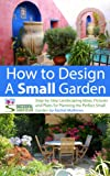 img - for How to Design a Small Garden - Step-by-Step Landscaping Ideas, Pictures and Plans for Planning the Perfect Small Garden (How to Plan Your Garden Series) book / textbook / text book