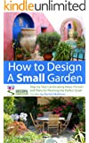How to Design a Small Garden - Step-by-Step Landscaping Ideas, Pictures and Plans for Planning the Perfect Small Garden ('How to Plan a Garden' Series Book 5)
