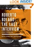 Roberto Bolano: The Last Interview: A...
