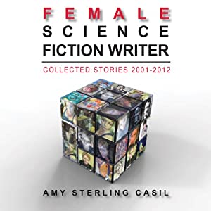 Female Science Fiction Writer: Collected Stories 2001-2012 | [Amy Sterling Casil]