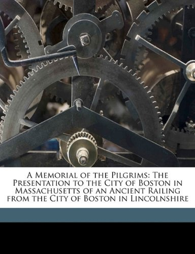 A Memorial of the Pilgrims: The Presentation to the City of Boston in Massachusetts of an Ancient Railing from the City of Boston in Lincolnshire