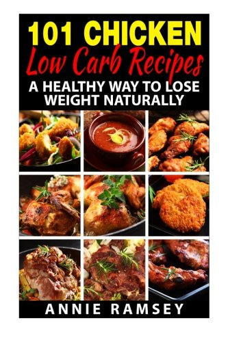 101 Chicken Low Carb Recipes: A Healthy Way to Lose Weight Naturally by Annie Ramsey