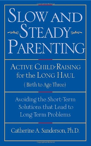 Slow And Steady Parenting: Active Child-Raising For The Long Haul, From Birth To Age 3: Avoiding The Short-Term Solutions That Lead To Long-Term Problems front-585535