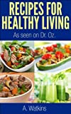Recipes For Healthy Living, As seen on Dr. Oz Show (recipes for healthy living as seen on Dr. Oz Show Book 1)