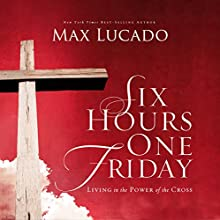 Six Hours One Friday: Living in the Power of the Cross (       ABRIDGED) by Max Lucado Narrated by Al Sanders